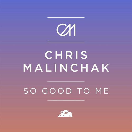 CHRIS MALINCHAK: So Good To Me