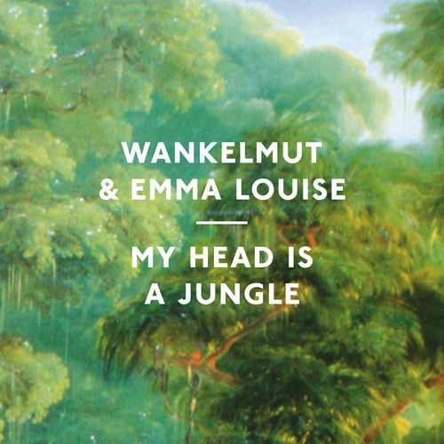 WANKELMUT & EMMA LOUISE: My Head Is A Jungle